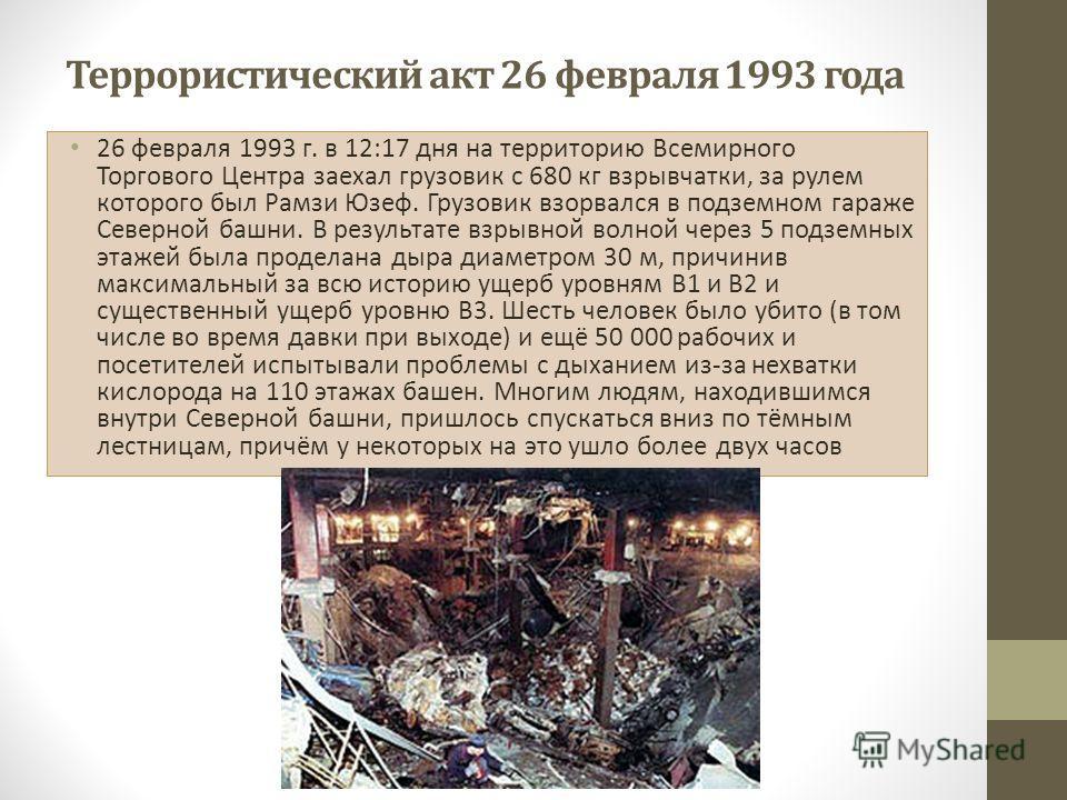 Террористический акт 26 февраля 1993 года 26 февраля 1993 г. в 12:17 дня на территорию Всемирного Торгового Центра заехал грузовик с 680 кг взрывчатки, за рулем которого был Рамзи Юзеф. Грузовик взорвался в подземном гараже Северной башни. В результа