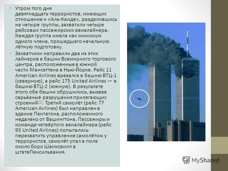 Утром того дня девятнадцать террористов, имеющих отношение к «Аль-Каиде», разделившись на четыре группы, захватили четыре рейсовых пассажирских авиалайнера. Каждая группа имела как минимум одного члена, прошедшего начальную лётную подготовку. Захватч