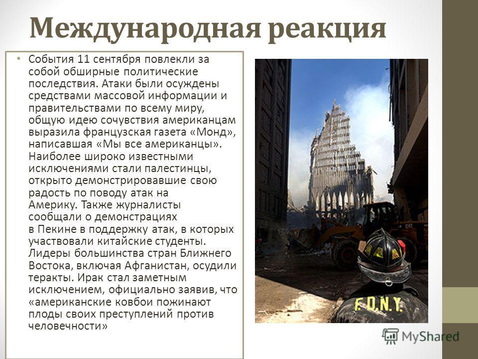 Международная реакция События 11 сентября повлекли за собой обширные политические последствия. Атаки были осуждены средствами массовой информации и правительствами по всему миру, общую идею сочувствия американцам выразила французская газета «Монд», н