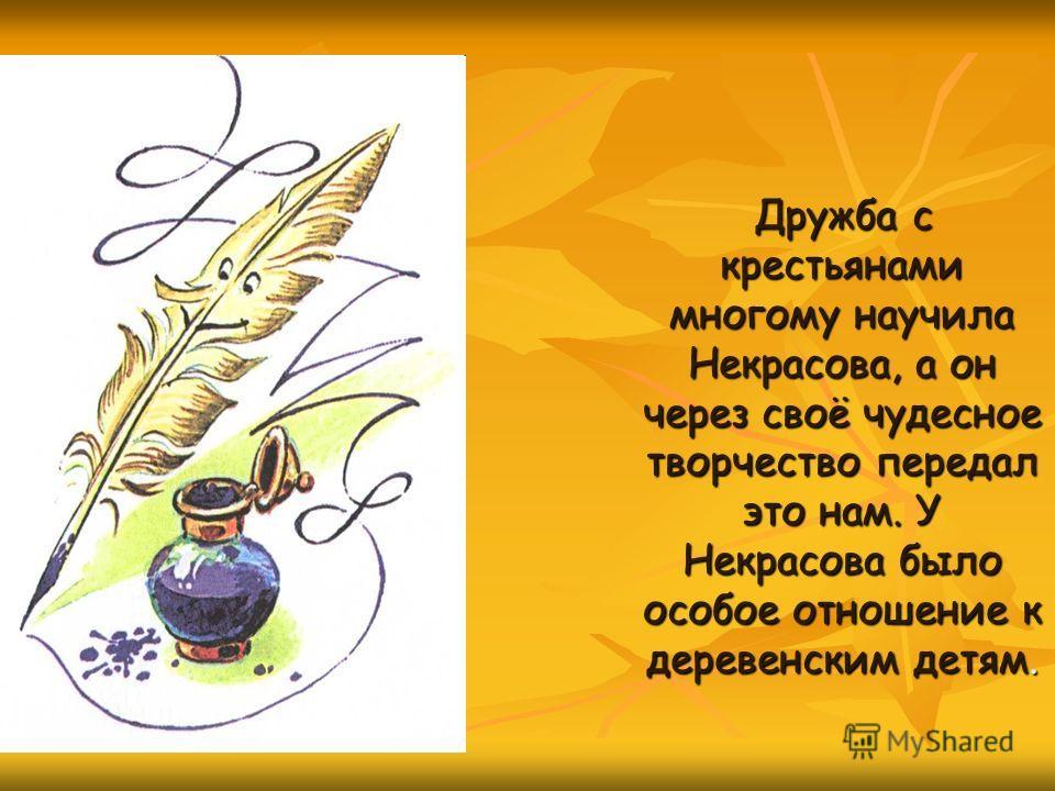 Дружба с крестьянами многому научила Некрасова, а он через своё чудесное творчество передал это нам. У Некрасова было особое отношение к деревенским детям.