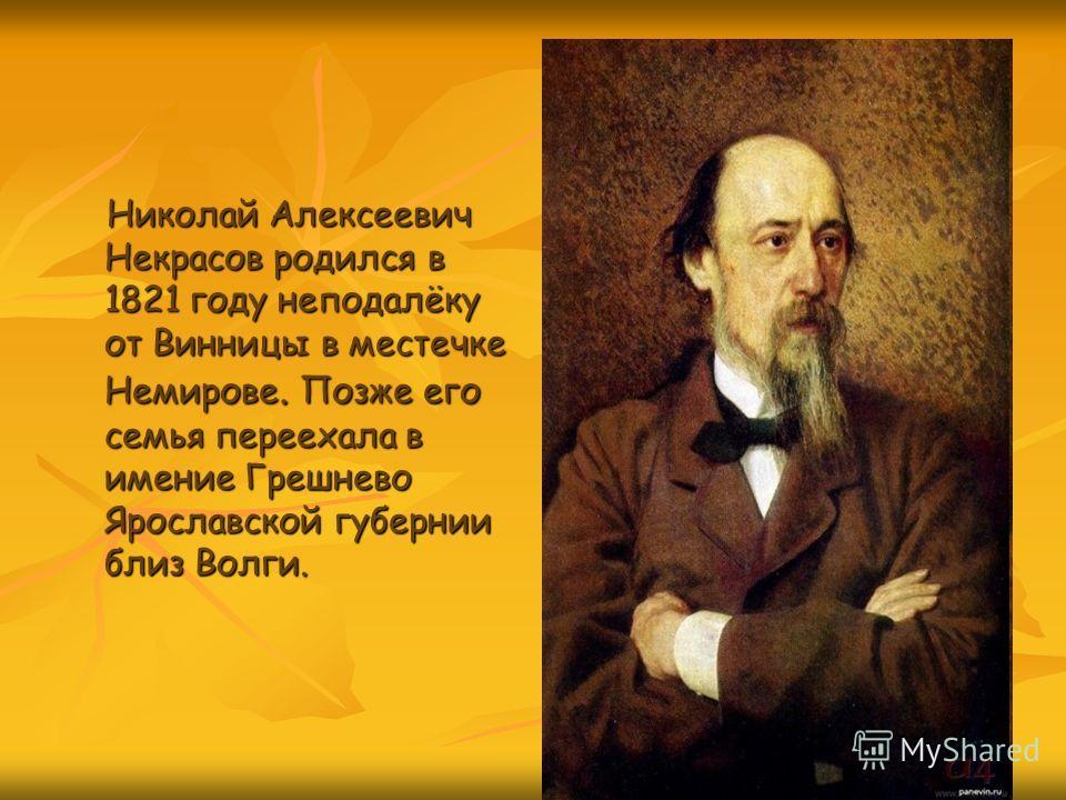 Николай Алексеевич Некрасов родился в 1821 году неподалёку от Винницы в местечке Немирове. Позже его семья переехала в имение Грешнево Ярославской губернии близ Волги.