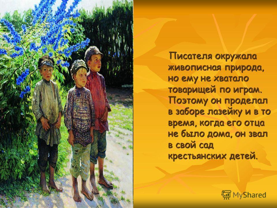 Писателя окружала живописная природа, но ему не хватало товарищей по играм. Поэтому он проделал в заборе лазейку и в то время, когда его отца не было дома, он звал в свой сад крестьянских детей.