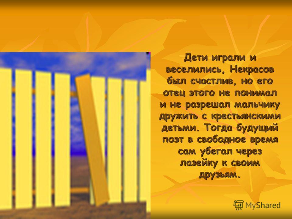 Дети играли и веселились, Некрасов был счастлив, но его отец этого не понимал и не разрешал мальчику дружить с крестьянскими детьми. Тогда будущий поэт в свободное время сам убегал через лазейку к своим друзьям.