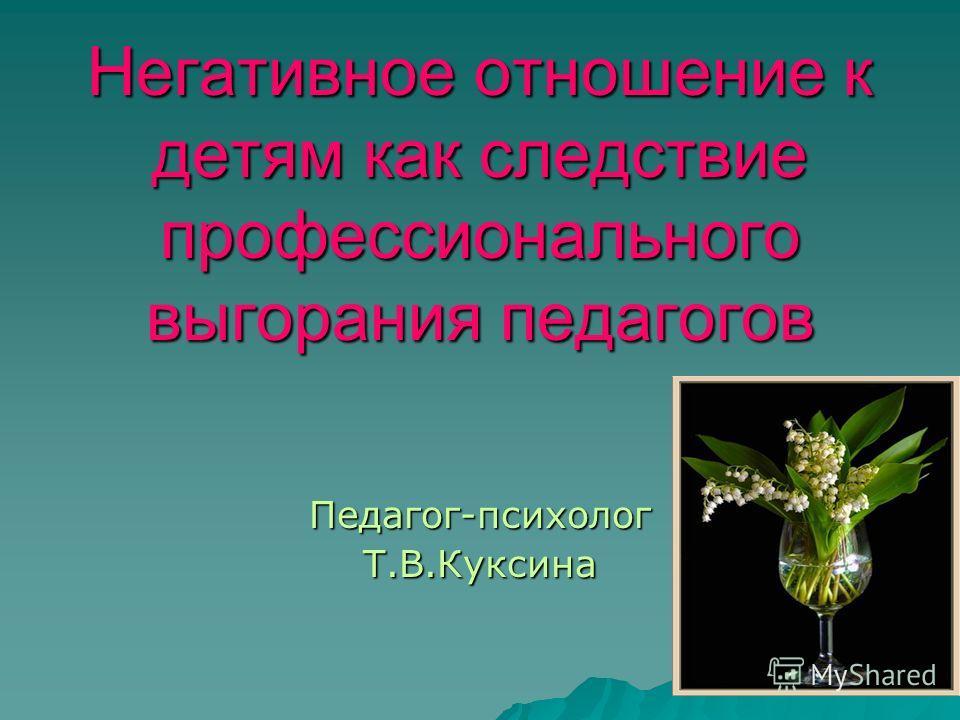 Негативное отношение к детям как следствие профессионального выгорания педагогов Педагог-психологТ.В.Куксина