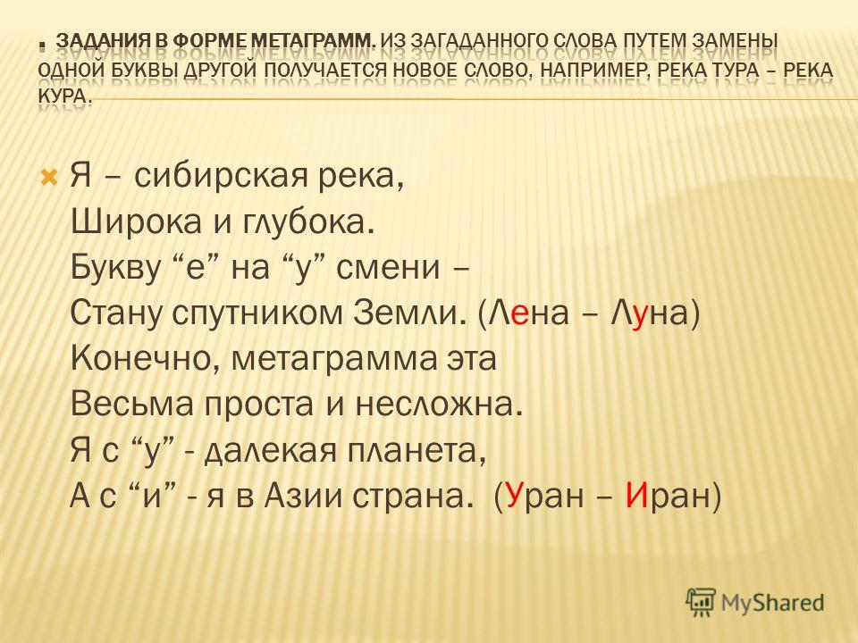 Я – сибирская река, Широка и глубока. Букву е на у смени – Стану спутником Земли. (Лена – Луна) Конечно, метаграмма эта Весьма проста и несложна. Я с у - далекая планета, А с и - я в Азии страна. (Уран – Иран)