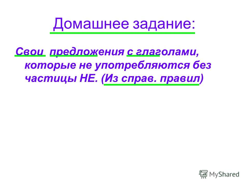 Домашнее задание: Свои предложения с глаголами, которые не употребляются без частицы НЕ. (Из справ. правил)