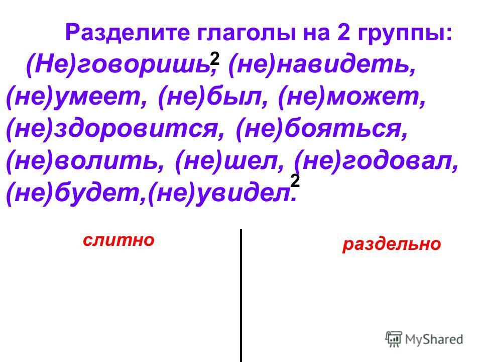 Разделите глаголы на 2 группы: (Не)говоришь, (не)навидеть, (не)умеет, (не)был, (не)может, (не)здоровится, (не)бояться, (не)волить, (не)шел, (не)годовал, (не)будет,(не)увидел. слитно раздельно 2 2