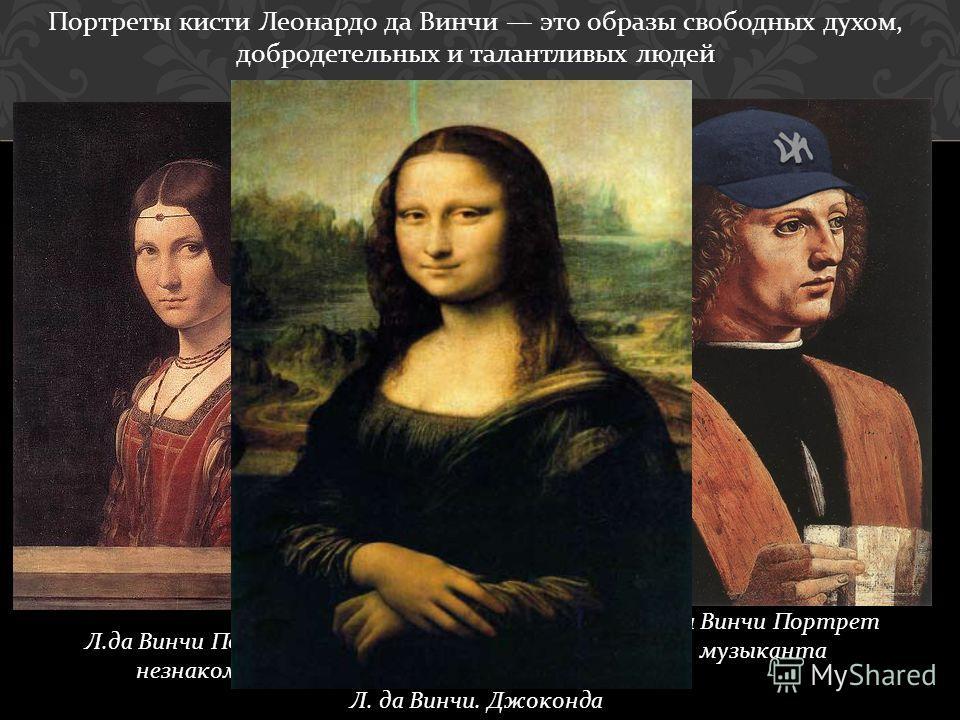 Портреты кисти Леонардо да Винчи это образы свободных духом, добродетельных и талантливых людей Л. да Винчи. Джоконда Л.да Винчи Портрет незнакомки Л.да Винчи Портрет музыканта