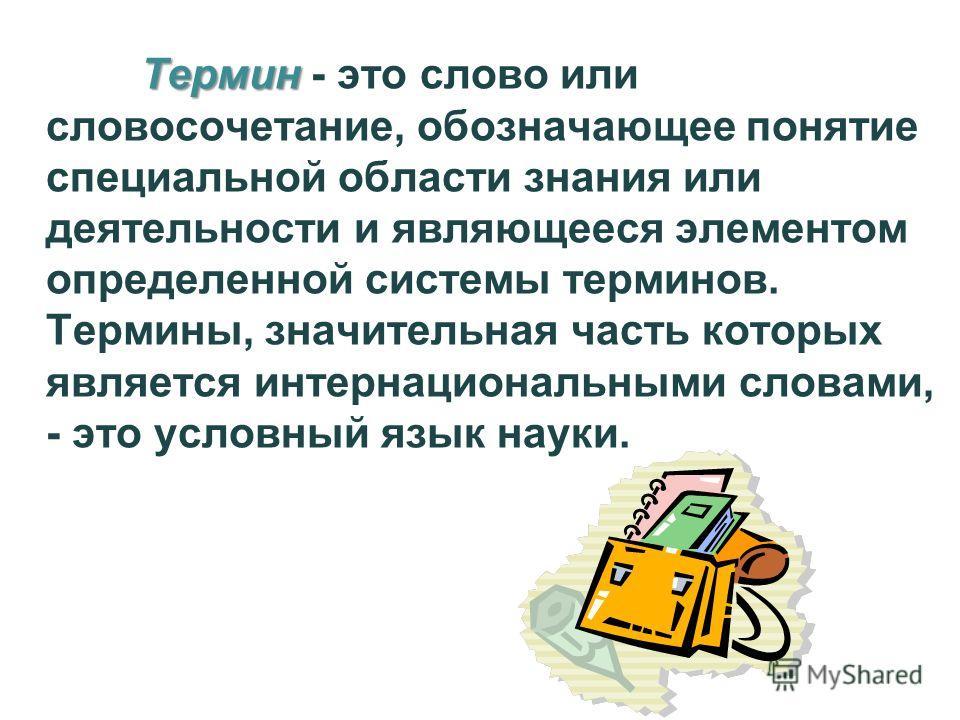 Термин Термин - это слово или словосочетание, обозначающее понятие специальной области знания или деятельности и являющееся элементом определенной системы терминов. Термины, значительная часть которых является интернациональными словами, - это условн