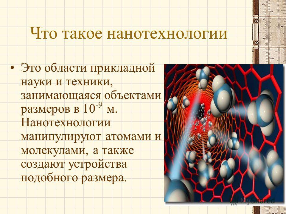 Что такое нанотехнологии Это области прикладной науки и техники, занимающаяся объектами размеров в 10 -9 м. Нанотехнологии манипулируют атомами и молекулами, а также создают устройства подобного размера.