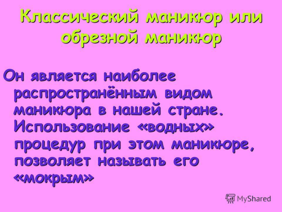 Классический маникюр или обрезной маникюр Он является наиболее распространённым видом маникюра в нашей стране. Использование «водных» процедур при этом маникюре, позволяет называть его «мокрым»