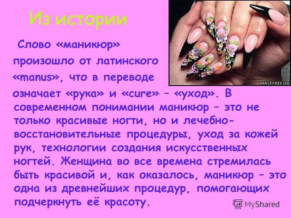 Из истории Слово «маникюр» произошло от латинского «manus», что в переводе означает «рука» и «cure» – «уход». В современном понимании маникюр – это не только красивые ногти, но и лечебно- восстановительные процедуры, уход за кожей рук, технологии соз
