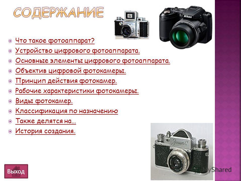 Выход Что такое фотоаппарат? Устройство цифрового фотоаппарата. Основные элементы цифрового фотоаппарата. Объектив цифровой фотокамеры. Принцип действия фотокамер. Рабочие характеристики фотокамеры. Виды фотокамер. Классификация по назначению Также д