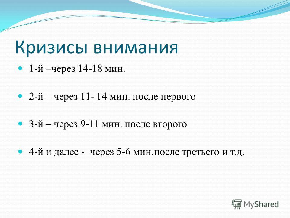 Кризисы внимания 1-й –через 14-18 мин. 2-й – через 11- 14 мин. после первого 3-й – через 9-11 мин. после второго 4-й и далее - через 5-6 мин.после третьего и т.д.