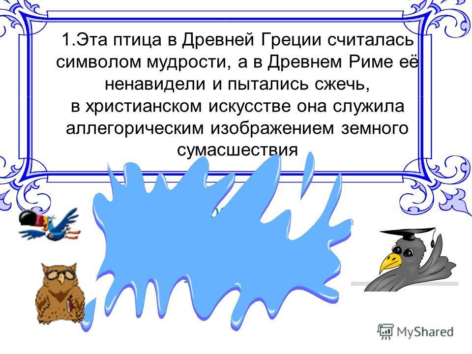1.Эта птица в Древней Греции считалась символом мудрости, а в Древнем Риме её ненавидели и пытались сжечь, в христианском искусстве она служила аллегорическим изображением земного сумасшествия А. воронаворона Б. совасова В. лебедьлебедь