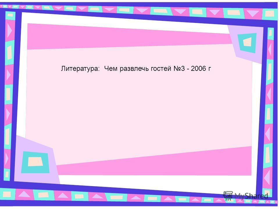 Литература: Чем развлечь гостей 3 - 2006 г