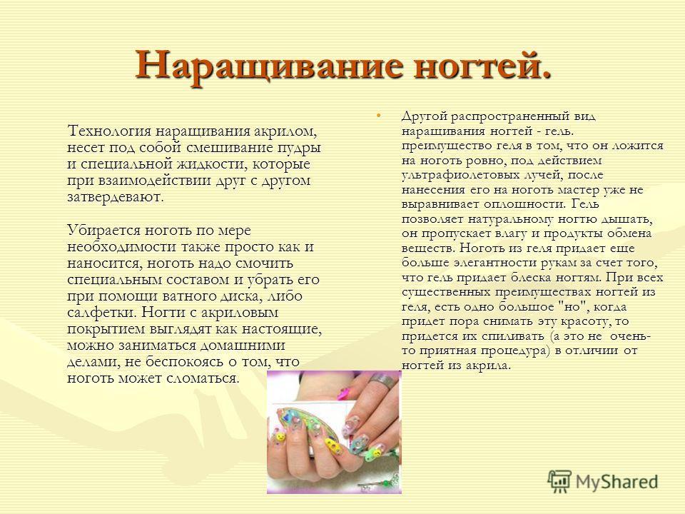 Наращивание ногтей. Технология наращивания акрилом, несет под собой смешивание пудры и специальной жидкости, которые при взаимодействии друг с другом затвердевают. Убирается ноготь по мере необходимости также просто как и наносится, ноготь надо смочи