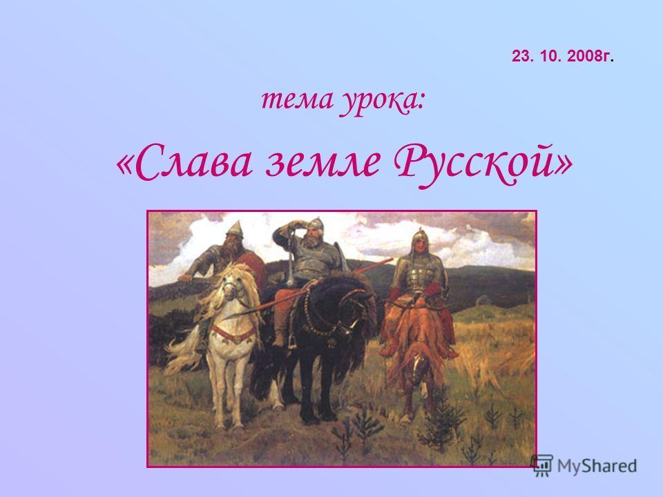 23. 10. 2008г. тема урока: «Слава земле Русской»