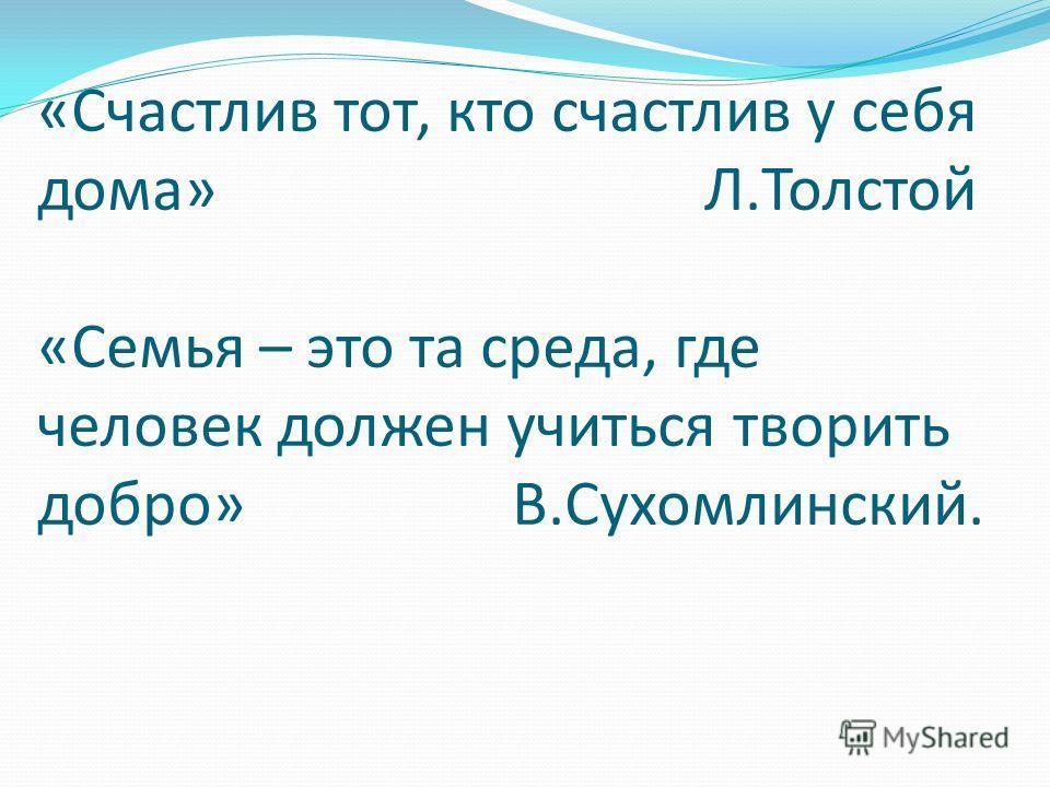 «Счастлив тот, кто счастлив у себя дома» Л.Толстой «Семья – это та среда, где человек должен учиться творить добро» В.Сухомлинский.