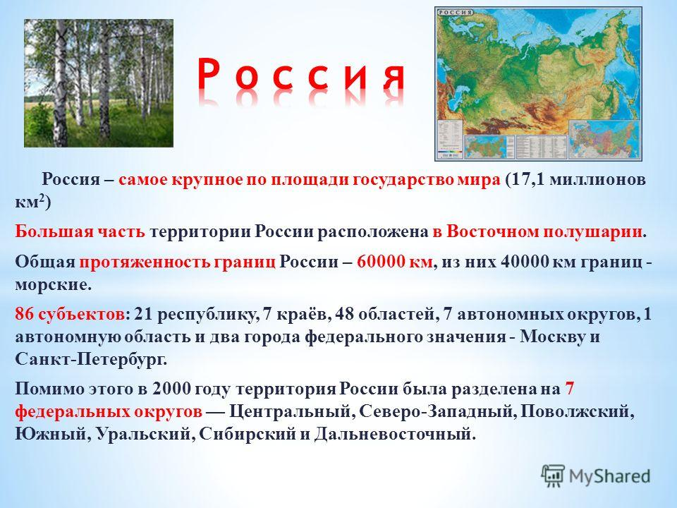 Россия – самое крупное по площади государство мира (17,1 миллионов км 2 ) Большая часть территории России расположена в Восточном полушарии. Общая протяженность границ России – 60000 км, из них 40000 км границ - морские. 86 субъектов: 21 республику,