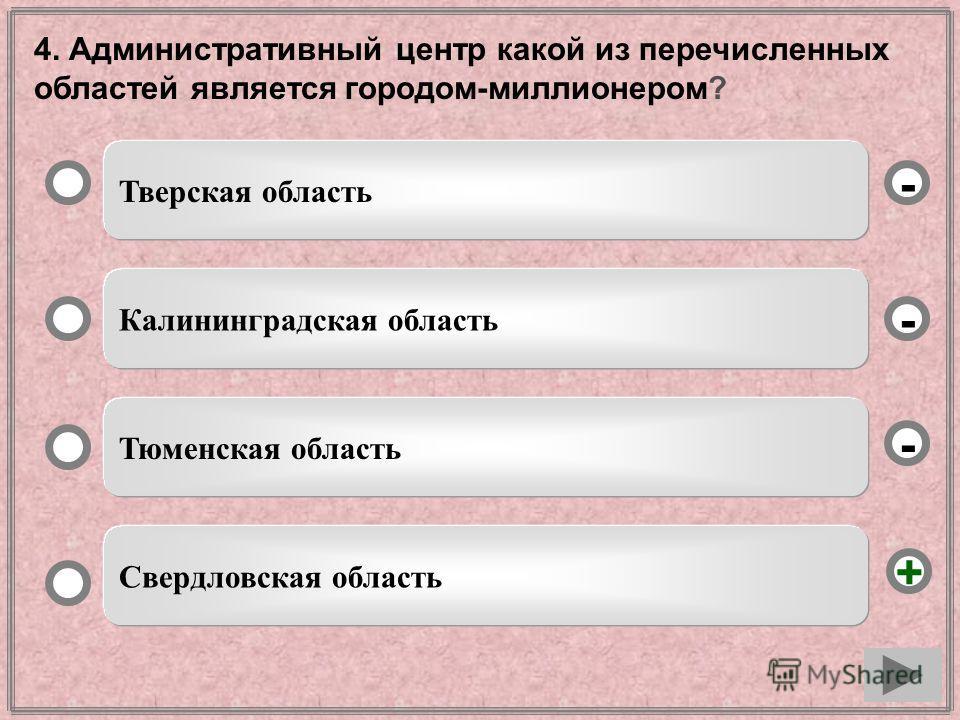 4. Административный центр какой из перечисленных областей является городом-миллионером? Тверская область Калининградская область Тюменская область Свердловская область - - + -
