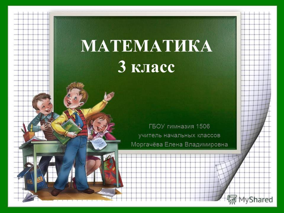 МАТЕМАТИКА 3 класс ГБОУ гимназия 1506 учитель начальных классов Моргачёва Елена Владимировна