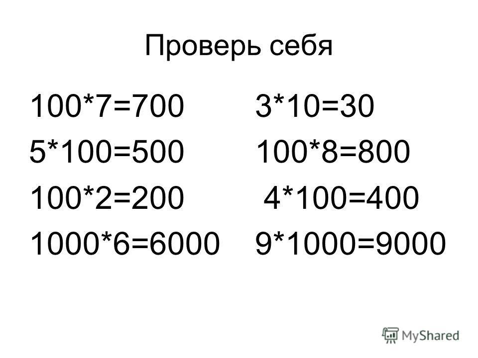 Проверь себя 100*7=700 3*10=30 5*100=500 100*8=800 100*2=200 4*100=400 1000*6=6000 9*1000=9000