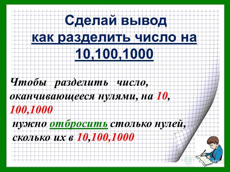 Сделай вывод как разделить число на 10,100,1000 Чтобы разделить число, оканчивающееся нулями, на 10, 100,1000 нужно отбросить столько нулей, сколько их в 10,100,1000
