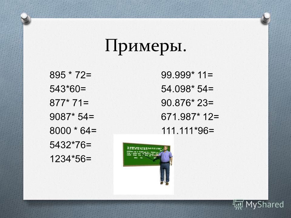 Примеры. 895 * 72= 99.999* 11= 543*60= 54.098* 54= 877* 71= 90.876* 23= 9087* 54= 671.987* 12= 8000 * 64= 111.111*96= 5432*76= 1234*56=