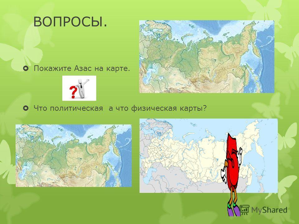 ВОПРОСЫ. Покажите Азас на карте. Что политическая а что физическая карты?