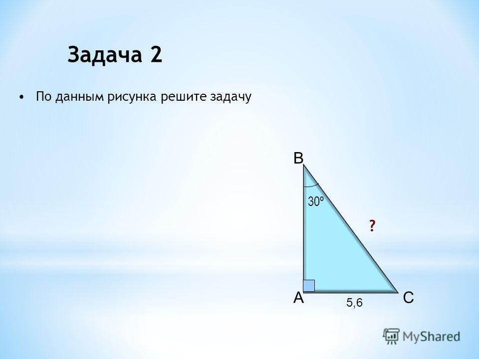 A B C 30º 5,6 ? Задача 2 По данным рисунка решите задачу