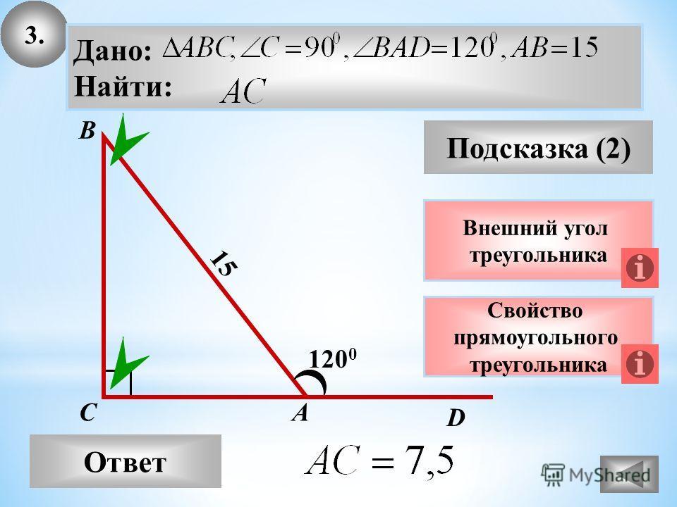 3. Ответ Подсказка (2) Свойство прямоугольного треугольника А В С Дано: Найти: 120 0 15 Внешний угол треугольника D