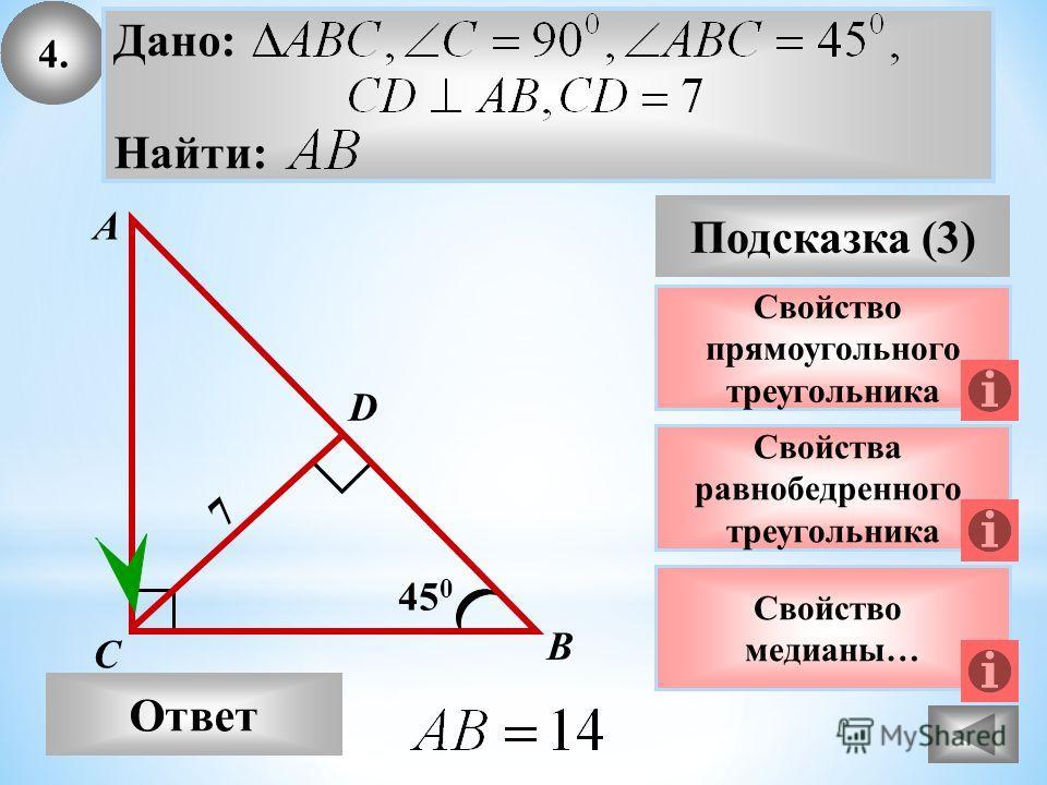 4. Ответ Подсказка (3) Свойства равнобедренного треугольника А В С 45 0 7 Свойство прямоугольного треугольника D Дано: Найти: Свойство медианы…