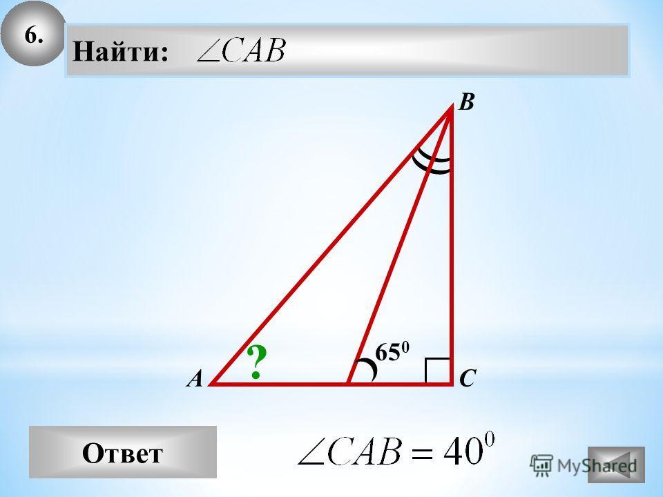 6. Ответ А В С Найти: 65 0 ?