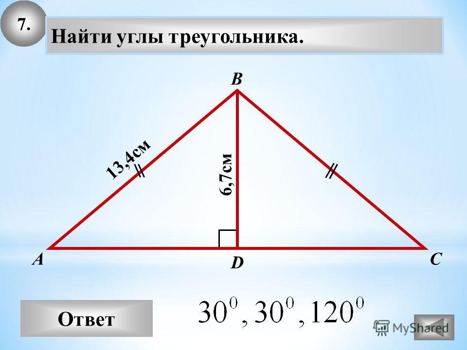 7. Ответ А В С Найти углы треугольника. 13,4см D 6,7см