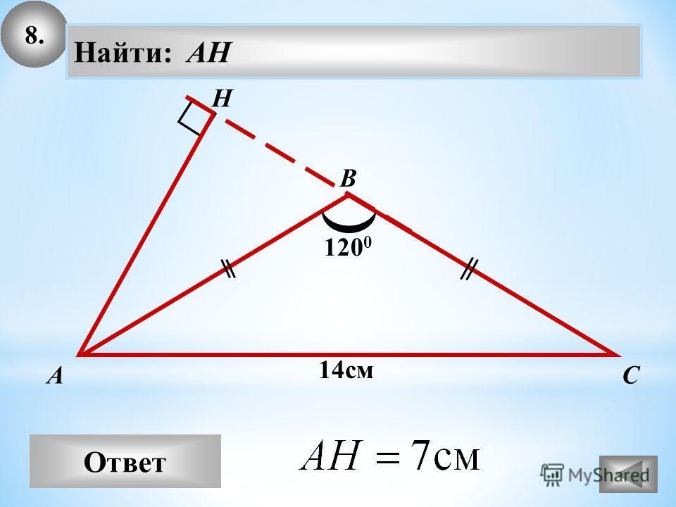8. Ответ А В С Найти: AH H 14см 120 0