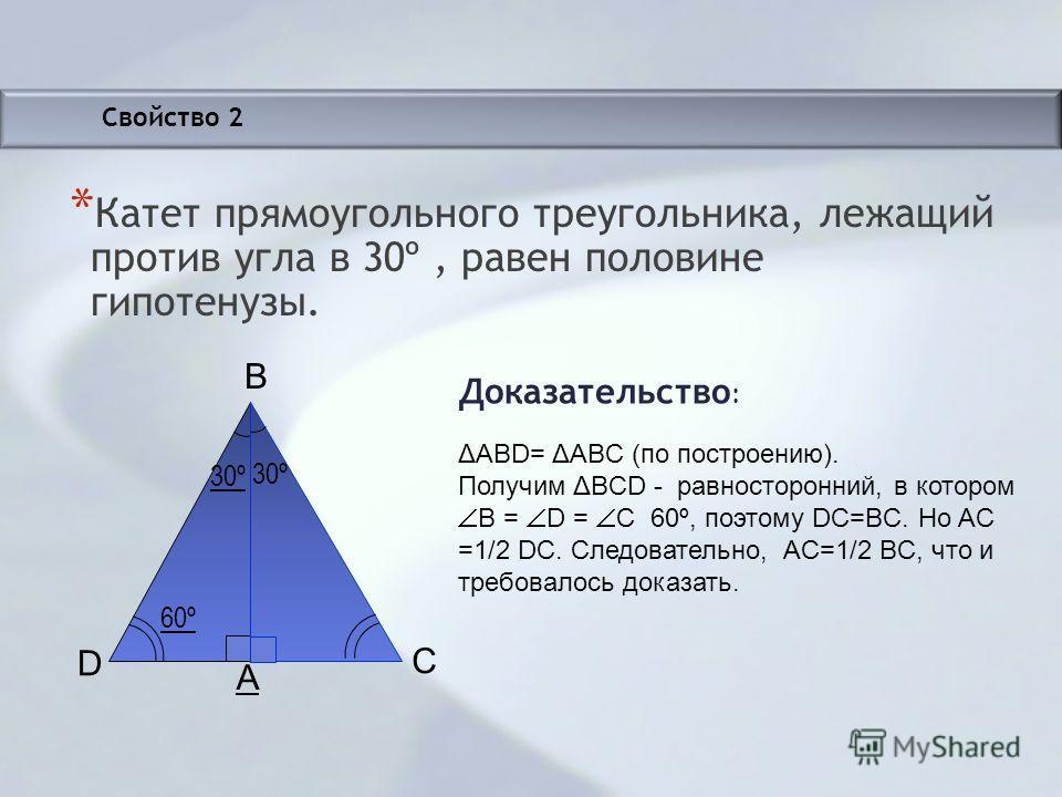 Свойство 2 * Катет прямоугольного треугольника, лежащий против угла в 30º, равен половине гипотенузы. Доказательство : 60º 30º D A B C ΔАВD= ΔАBС (по построению). Получим ΔBСD - равносторонний, в котором B = D = С 60º, поэтому DC=BC. Но AC =1/2 DC. С