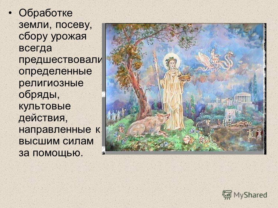Обработке земли, посеву, сбору урожая всегда предшествовали определенные религиозные обряды, культовые действия, направленные к высшим силам за помощью.