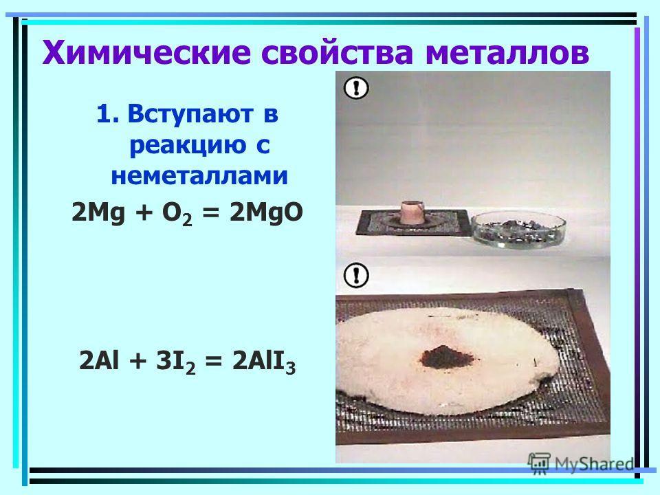 Химические свойства металлов 1. Вступают в реакцию с неметаллами 2Mg + O 2 = 2MgO 2Al + 3I 2 = 2AlI 3