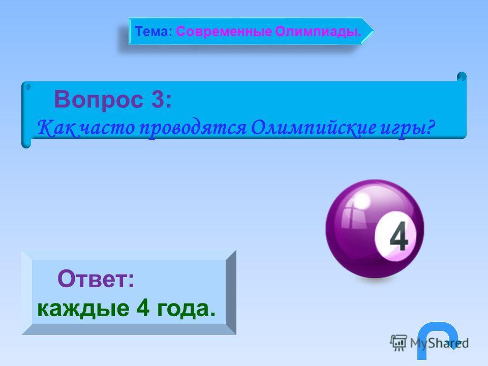 Вопрос 3: Как часто проводятся Олимпийские игры? Ответ: каждые 4 года. Тема: Современные Олимпиады.