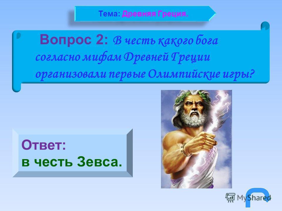 Вопрос 2: В честь какого бога согласно мифам Древней Греции организовали первые Олимпийские игры? Ответ: в честь Зевса. Тема: Древняя Греция.