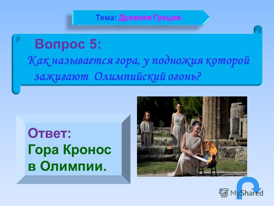Вопрос 5: Как называется гора, у подножия которой зажигают Олимпийский огонь? Ответ: Гора Кронос в Олимпии. Тема: Древняя Греция.