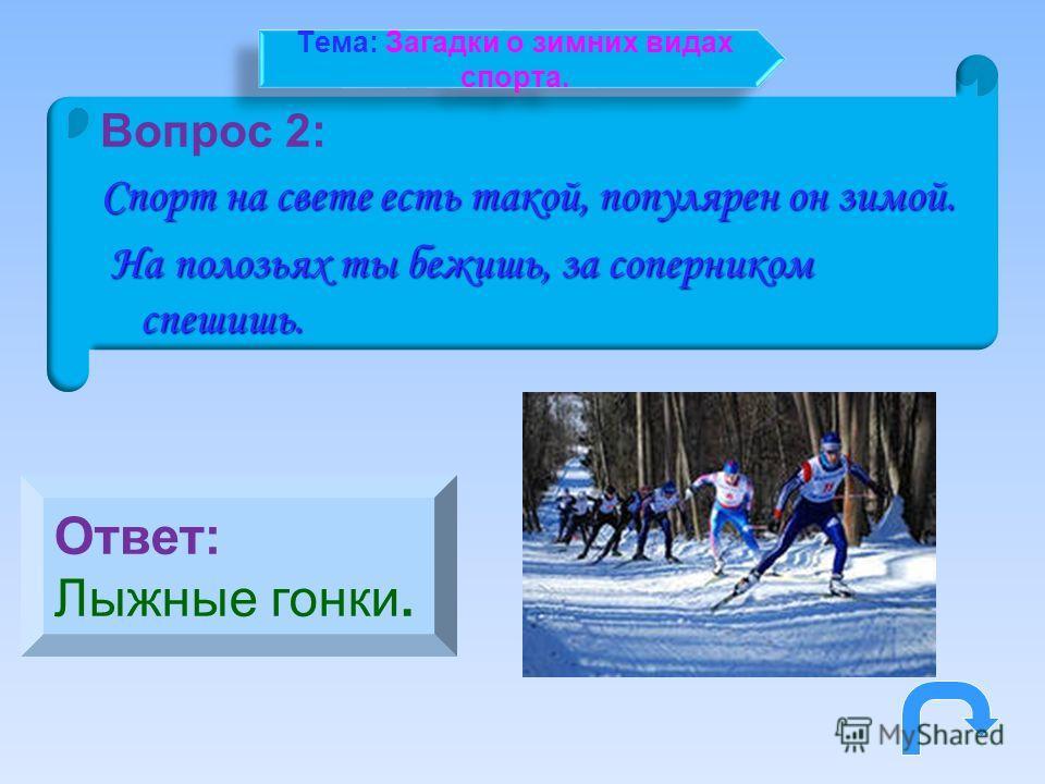 Вопрос 2: Спорт на свете есть такой, популярен он зимой. На полозьях ты бежишь, за соперником спешишь. На полозьях ты бежишь, за соперником спешишь. Ответ: Лыжные гонки. Тема: Загадки о зимних видах спорта.