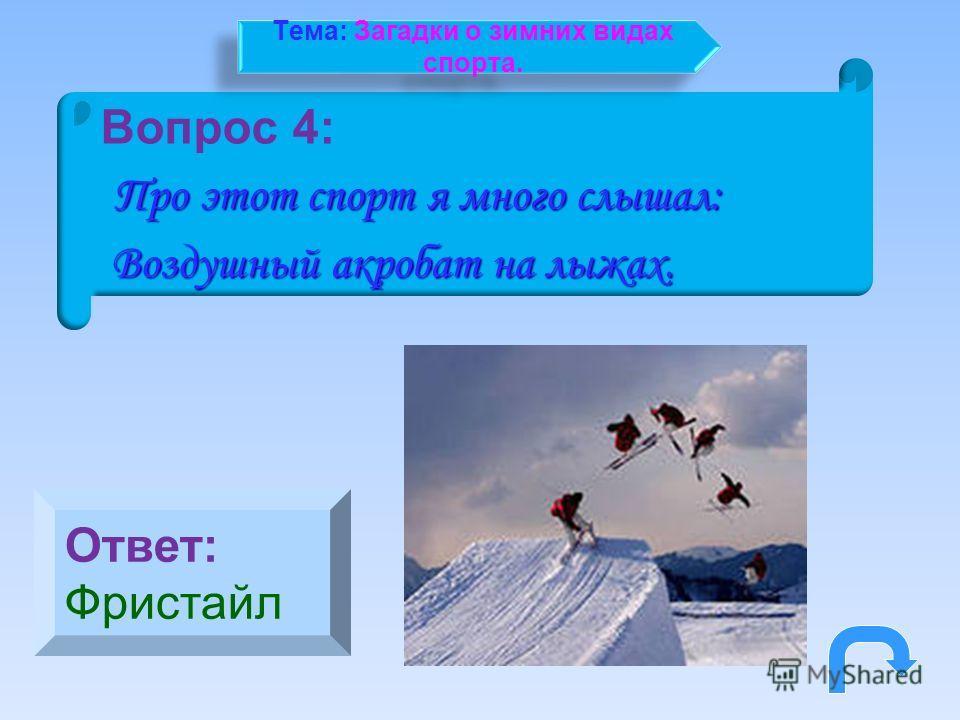 Вопрос 4: Про этот спорт я много слышал: Про этот спорт я много слышал: Воздушный акробат на лыжах. Воздушный акробат на лыжах. Ответ: Фристайл Тема: Загадки о зимних видах спорта.