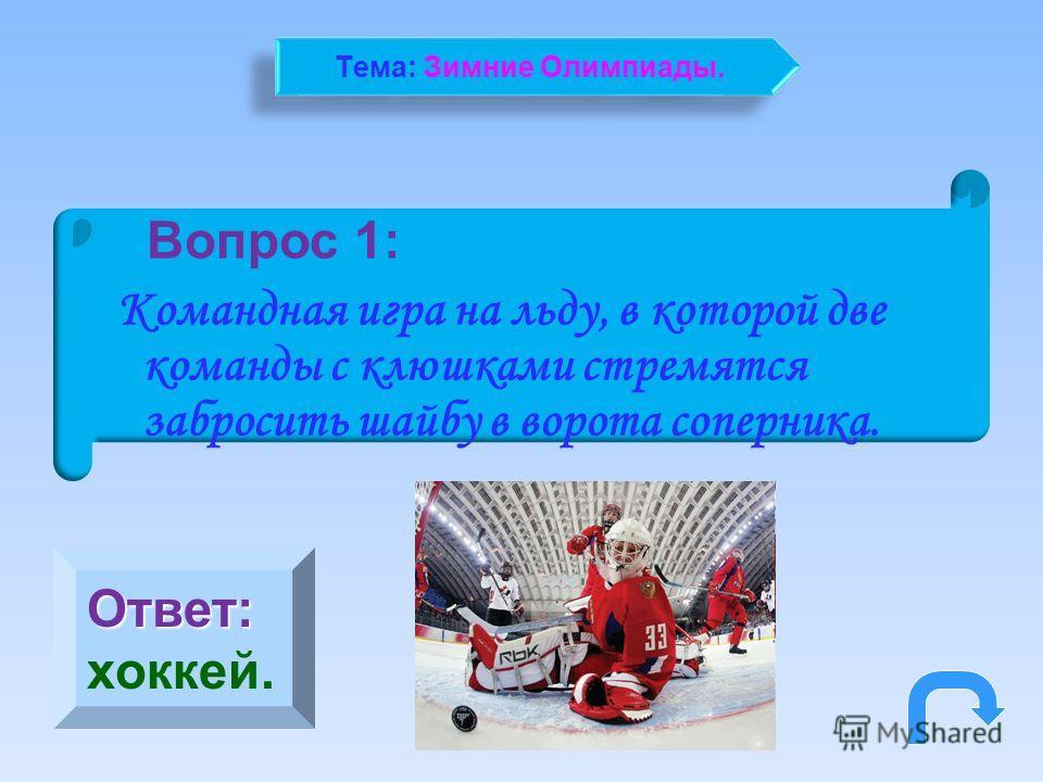 Вопрос 1: Командная игра на льду, в которой две команды с клюшками стремятся забросить шайбу в ворота соперника. Ответ: хоккей. Тема: Зимние Олимпиады.