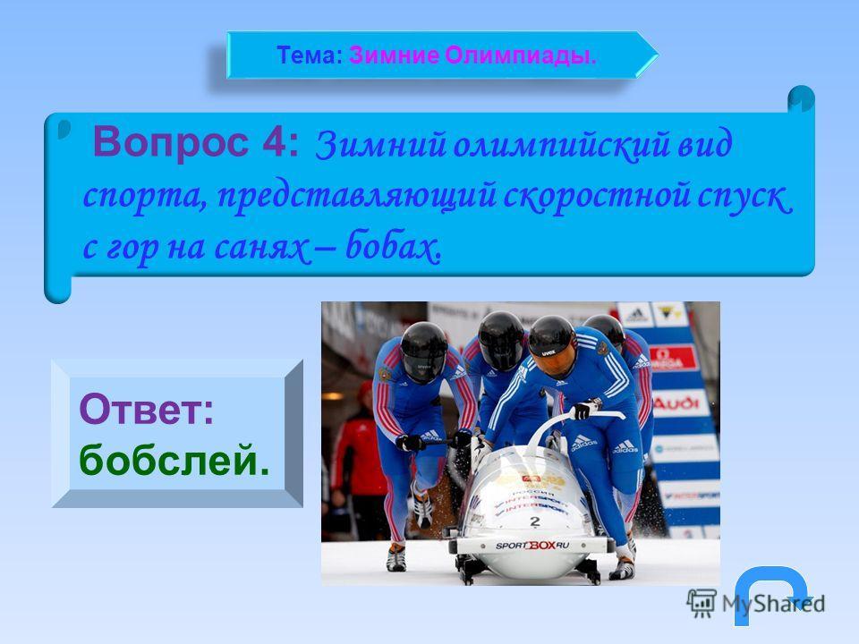 Вопрос 4: Зимний олимпийский вид спорта, представляющий скоростной спуск с гор на санях – бобах. Ответ: бобслей. Тема: Зимние Олимпиады.