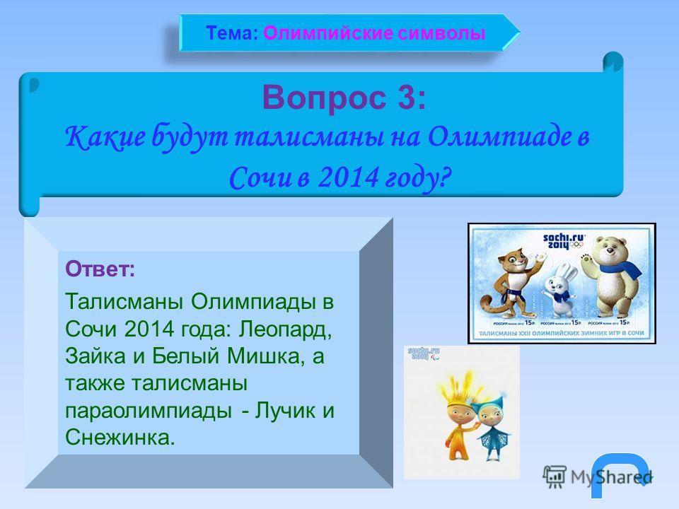 Вопрос 3: Какие будут талисманы на Олимпиаде в Сочи в 2014 году? Ответ: Талисманы Олимпиады в Сочи 2014 года: Леопард, Зайка и Белый Мишка, а также талисманы параолимпиады - Лучик и Снежинка. Тема: Олимпийские символы