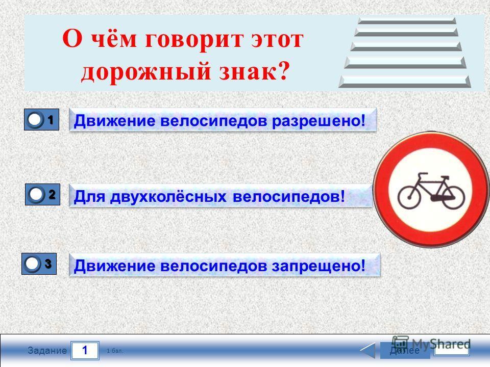 1 Задание Далее 1 бал. 1111 0 2222 0 3333 0 Движение велосипедов разрешено! Для двухколёсных велосипедов! Движение велосипедов запрещено! О чём говорит этот дорожный знак?