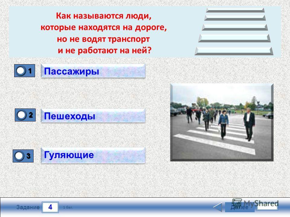 4 Задание Далее 1 бал. 1111 0 2222 0 3333 0 Пассажиры Пешеходы Гуляющие Как называются люди, которые находятся на дороге, но не водят транспорт и не работают на ней?