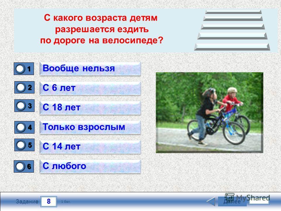 8 Задание Далее 1 бал. 1111 0 2222 0 3333 0 4444 0 5555 0 6666 0 Вообще нельзя С 6 лет С 18 лет Только взрослым С 14 лет С любого С какого возраста детям разрешается ездить по дороге на велосипеде?